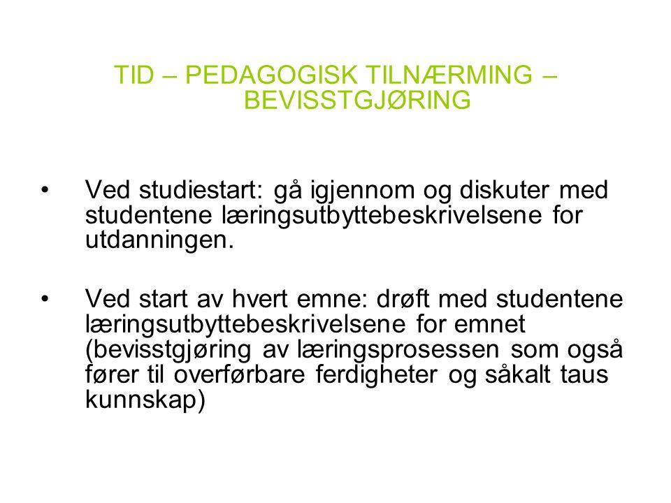 TID – PEDAGOGISK TILNÆRMING – BEVISSTGJØRING •Ved studiestart: gå igjennom og diskuter med studentene læringsutbyttebeskrivelsene for utdanningen. •Ve