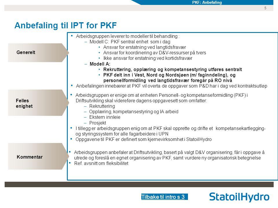 5 Anbefaling til IPT for PKF Generelt PKF: Anbefaling • Arbeidsgruppen leverer to modeller til behandling : –Modell C: PKF sentral enhet som i dag •Ansvar for erstatning ved langtidsfravær •Ansvar for koordinering av D&V-ressurser på tvers •Ikke ansvar for erstatning ved kortidsfravær –Modell A: •Rekruttering, opplæring og kompetansestyring utføres sentralt •PKF delt inn i Vest, Nord og Nordsjøen (m/ faginndeling), og personellformidling ved langtidsfravær foregår på RO nivå • Anbefalingen innebærer at PKF vil overta de oppgaver som P&D har i dag ved kontraktsutløp • Arbeidsgruppen anbefaler at Driftsutvikling, basert på valgt D&V organisering, får i oppgave å utrede og foreslå en egnet organisering av PKF, samt vurdere ny organisatorisk betegnelse • Ref.