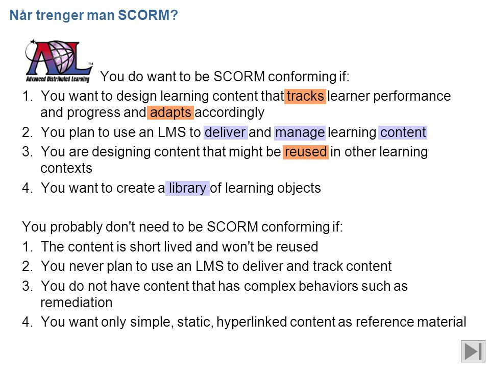 Når trenger man SCORM? You do want to be SCORM conforming if: 1. You want to design learning content that tracks learner performance and progress and