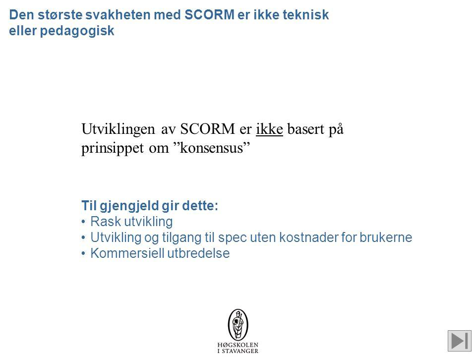Den største svakheten med SCORM er ikke teknisk eller pedagogisk Utviklingen av SCORM er ikke basert på prinsippet om konsensus Til gjengjeld gir dette: •Rask utvikling •Utvikling og tilgang til spec uten kostnader for brukerne •Kommersiell utbredelse