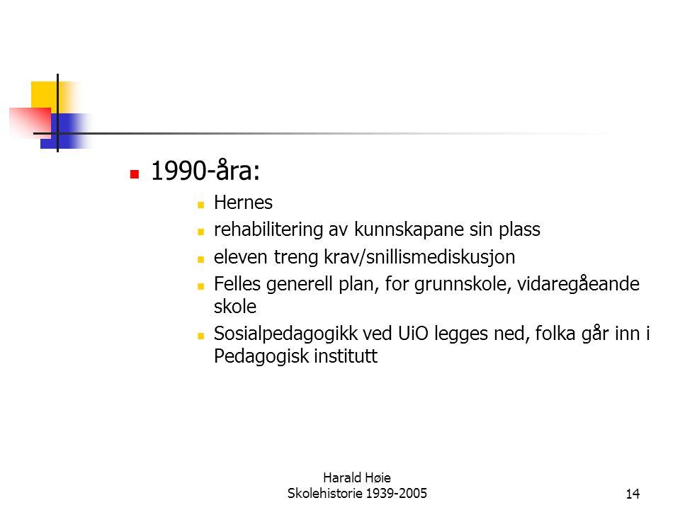 Harald Høie Skolehistorie 1939-200514  1990-åra:  Hernes  rehabilitering av kunnskapane sin plass  eleven treng krav/snillismediskusjon  Felles g