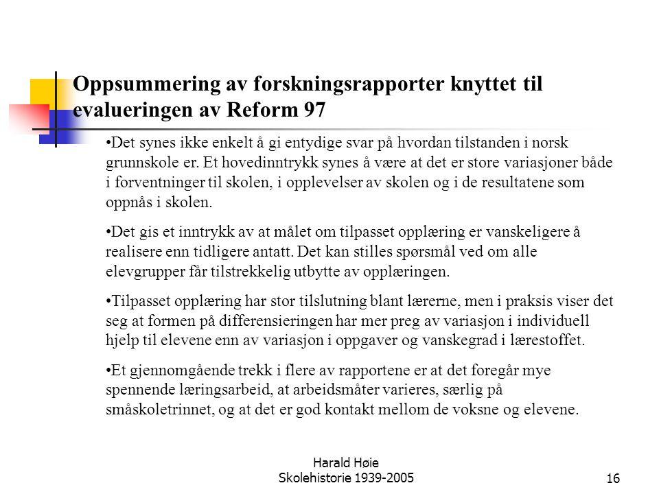 Harald Høie Skolehistorie 1939-200516 Oppsummering av forskningsrapporter knyttet til evalueringen av Reform 97 •Det synes ikke enkelt å gi entydige s