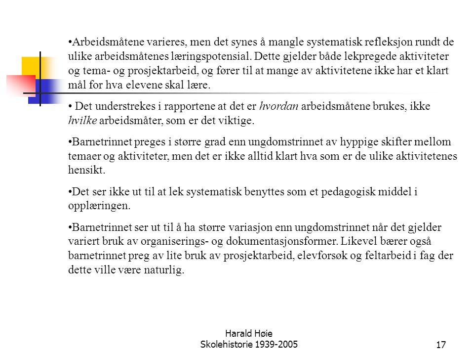 Harald Høie Skolehistorie 1939-200517 •Arbeidsmåtene varieres, men det synes å mangle systematisk refleksjon rundt de ulike arbeidsmåtenes læringspote