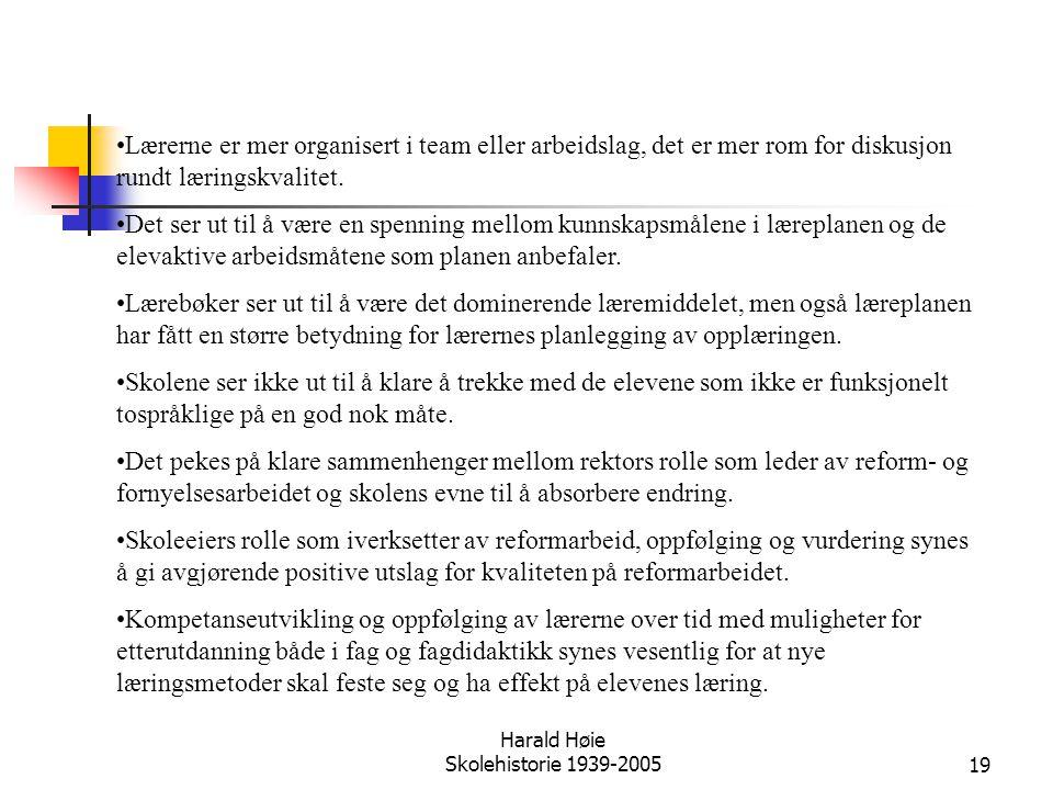 Harald Høie Skolehistorie 1939-200519 •Lærerne er mer organisert i team eller arbeidslag, det er mer rom for diskusjon rundt læringskvalitet. •Det ser