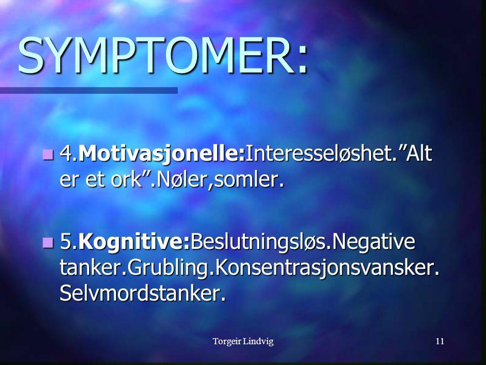 Torgeir Lindvig11 SYMPTOMER:  4.Motivasjonelle:Interesseløshet. Alt er et ork .Nøler,somler.