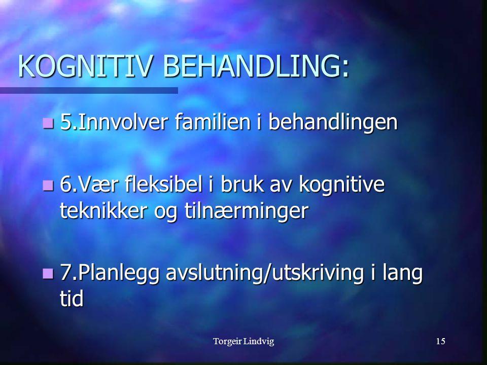 Torgeir Lindvig15 KOGNITIV BEHANDLING:  5.Innvolver familien i behandlingen  6.Vær fleksibel i bruk av kognitive teknikker og tilnærminger  7.Planlegg avslutning/utskriving i lang tid