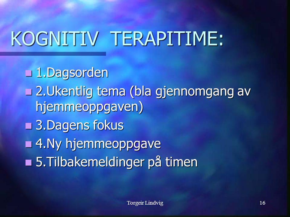 Torgeir Lindvig16  1.Dagsorden  2.Ukentlig tema (bla gjennomgang av hjemmeoppgaven)  3.Dagens fokus  4.Ny hjemmeoppgave  5.Tilbakemeldinger på timen KOGNITIV TERAPITIME: