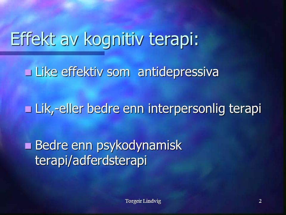 Torgeir Lindvig2 Effekt av kognitiv terapi:  Like effektiv som antidepressiva  Lik,-eller bedre enn interpersonlig terapi  Bedre enn psykodynamisk terapi/adferdsterapi