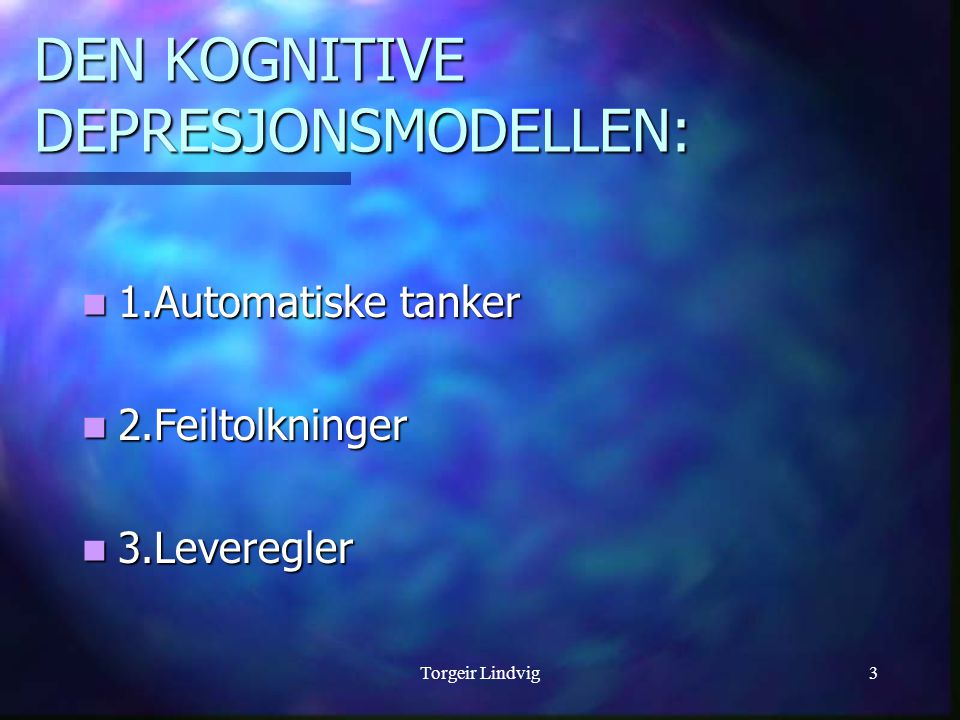 Torgeir Lindvig3 DEN KOGNITIVE DEPRESJONSMODELLEN:  1.Automatiske tanker  2.Feiltolkninger  3.Leveregler