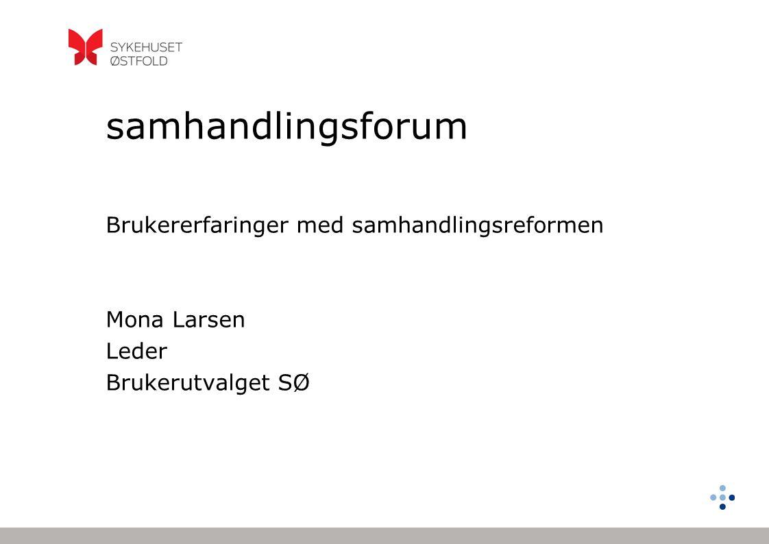 samhandlingsforum Brukererfaringer med samhandlingsreformen Mona Larsen Leder Brukerutvalget SØ