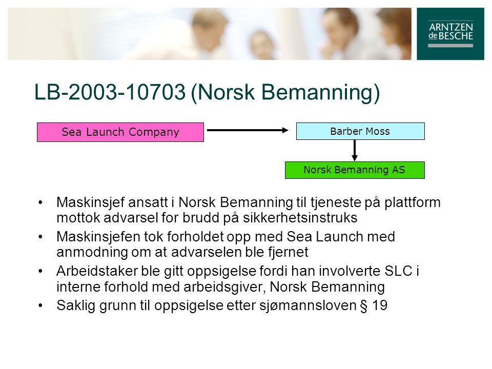 LB-2003-10703 (Norsk Bemanning) • Maskinsjef ansatt i Norsk Bemanning til tjeneste på plattform mottok advarsel for brudd på sikkerhetsinstruks • Maskinsjefen tok forholdet opp med Sea Launch med anmodning om at advarselen ble fjernet • Arbeidstaker ble gitt oppsigelse fordi han involverte SLC i interne forhold med arbeidsgiver, Norsk Bemanning • Saklig grunn til oppsigelse etter sjømannsloven § 19 Norsk Bemanning AS Barber Moss Sea Launch Company