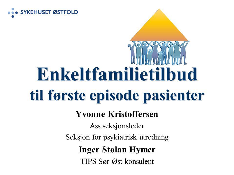 Enkeltfamilietilbud til første episode pasienter Yvonne Kristoffersen Ass.seksjonsleder Seksjon for psykiatrisk utredning Inger Stølan Hymer TIPS Sør-