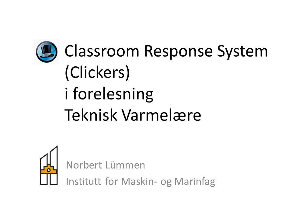 Classroom Response System (Clickers) i forelesning Teknisk Varmelære Norbert Lümmen Institutt for Maskin- og Marinfag