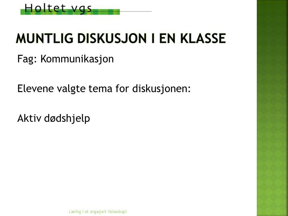 Fag: Kommunikasjon Elevene valgte tema for diskusjonen: Aktiv dødshjelp Læring i et engasjert fellesskap!