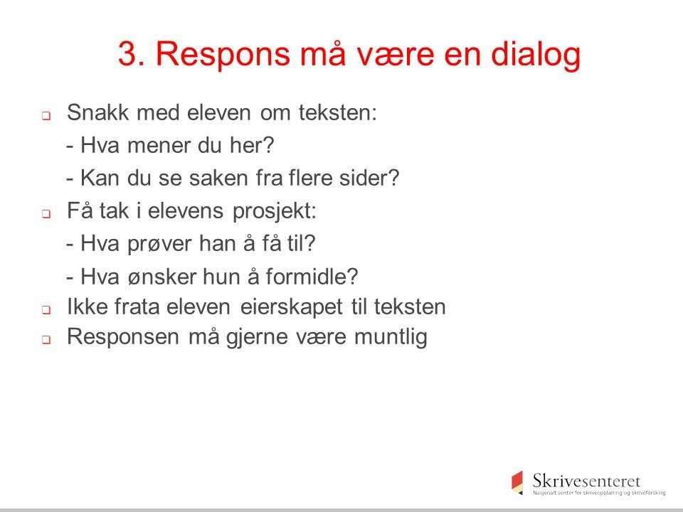 3. Respons må være en dialog  Snakk med eleven om teksten: - Hva mener du her? - Kan du se saken fra flere sider?  Få tak i elevens prosjekt: - Hva