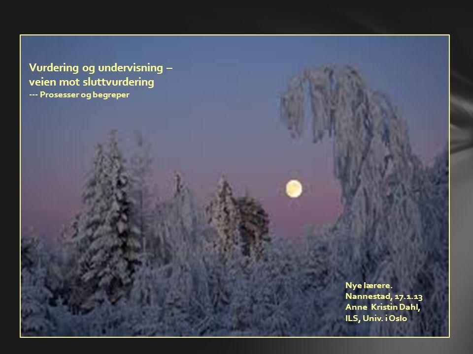 Vurdering og undervisning – veien mot sluttvurdering --- Prosesser og begreper Nye lærere. Nannestad, 17.1.13 Anne Kristin Dahl, ILS, Univ. i Oslo