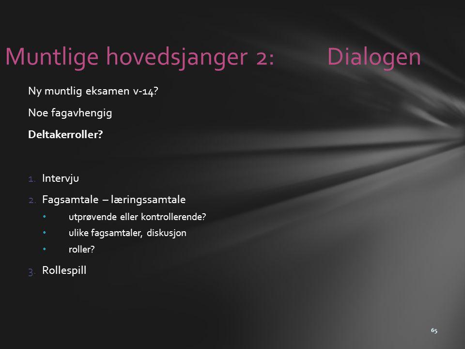 Muntlige hovedsjanger 2: Dialogen Ny muntlig eksamen v-14? Noe fagavhengig Deltakerroller? 1.Intervju 2.Fagsamtale – læringssamtale • utprøvende eller