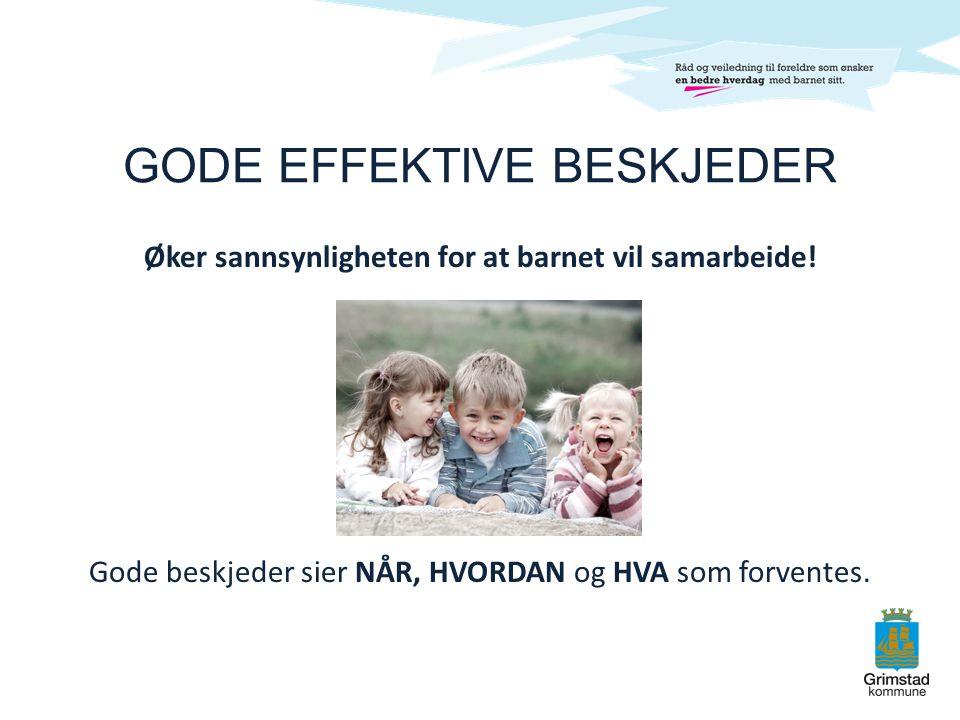 GODE EFFEKTIVE BESKJEDER Øker sannsynligheten for at barnet vil samarbeide! Gode beskjeder sier NÅR, HVORDAN og HVA som forventes.