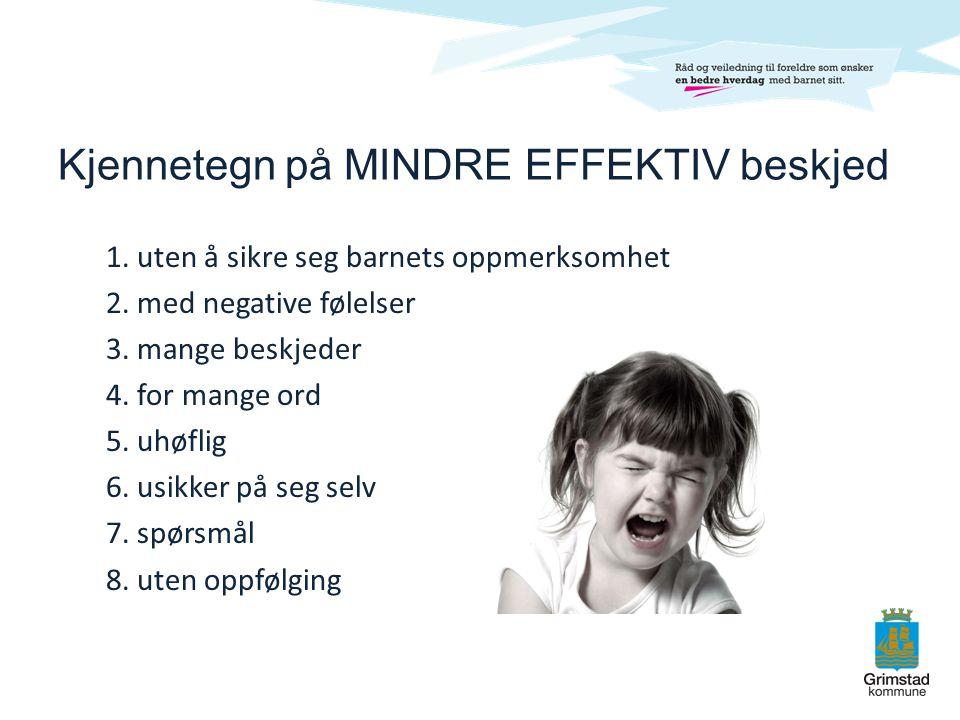 Kjennetegn på MINDRE EFFEKTIV beskjed 1. uten å sikre seg barnets oppmerksomhet 2. med negative følelser 3. mange beskjeder 4. for mange ord 5. uhøfli