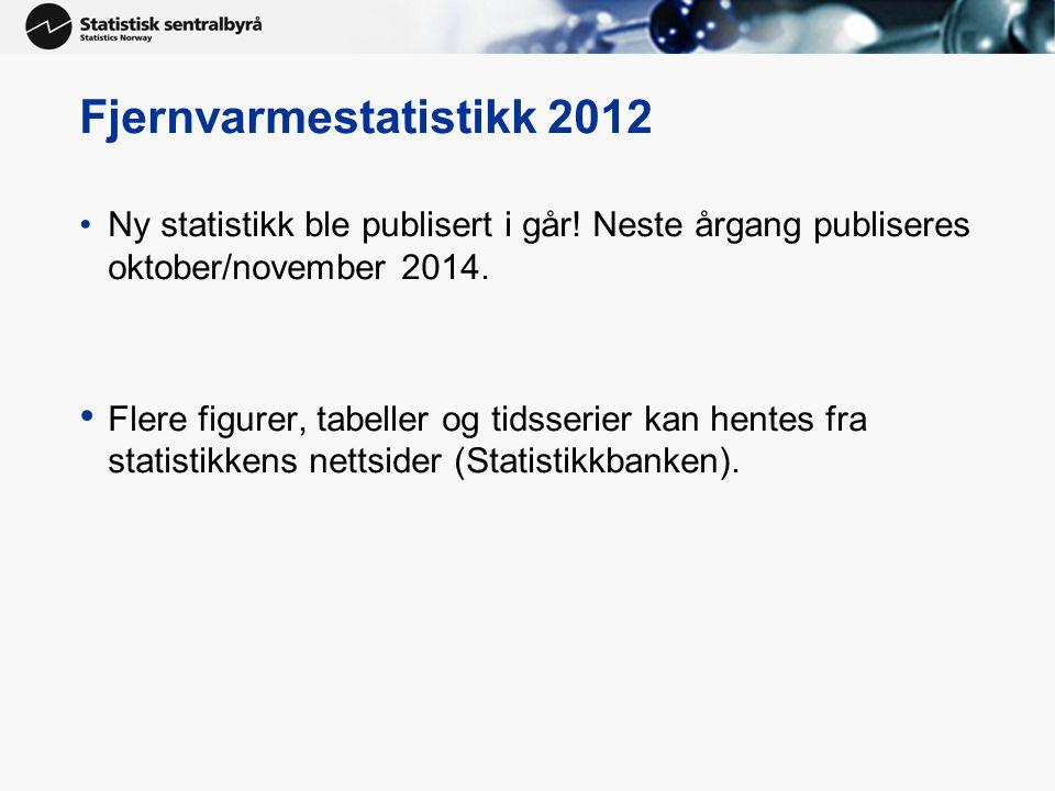 Fjernvarmestatistikk 2012 •Ny statistikk ble publisert i går! Neste årgang publiseres oktober/november 2014. • Flere figurer, tabeller og tidsserier k