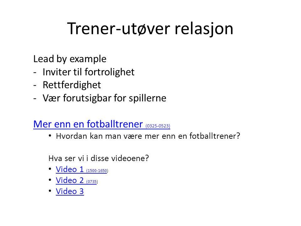 Trener-utøver relasjon Lead by example -Inviter til fortrolighet -Rettferdighet -Vær forutsigbar for spillerne Mer enn en fotballtrener (0325-0523) •