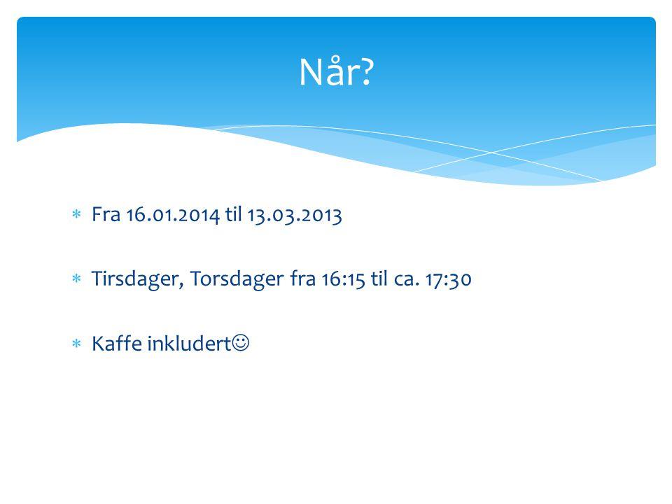 Fra 16.01.2014 til 13.03.2013  Tirsdager, Torsdager fra 16:15 til ca.