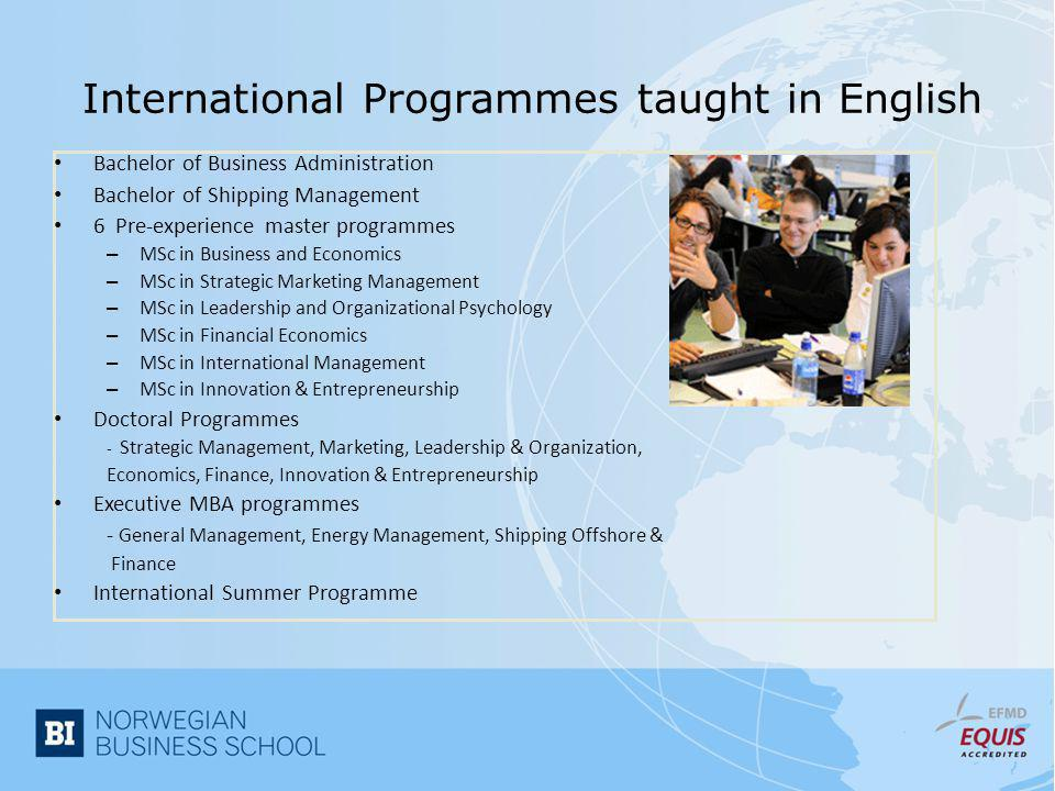 International Programmes taught in English • Bachelor of Business Administration • Bachelor of Shipping Management • 6 Pre-experience master programmes – MSc in Business and Economics – MSc in Strategic Marketing Management – MSc in Leadership and Organizational Psychology – MSc in Financial Economics – MSc in International Management – MSc in Innovation & Entrepreneurship • Doctoral Programmes - Strategic Management, Marketing, Leadership & Organization, Economics, Finance, Innovation & Entrepreneurship • Executive MBA programmes - General Management, Energy Management, Shipping Offshore & Finance • International Summer Programme