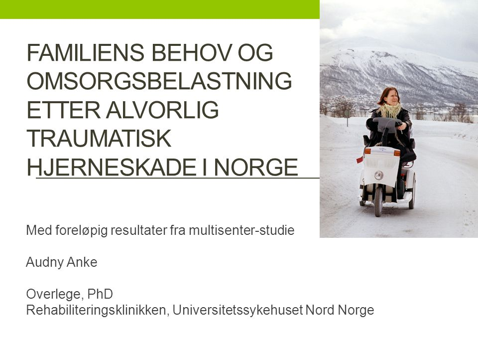 FAMILIENS BEHOV OG OMSORGSBELASTNING ETTER ALVORLIG TRAUMATISK HJERNESKADE I NORGE Med foreløpig resultater fra multisenter-studie Audny Anke Overlege