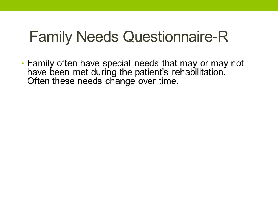 Family Needs Questionnaire-R • Family often have special needs that may or may not have been met during the patient's rehabilitation. Often these need