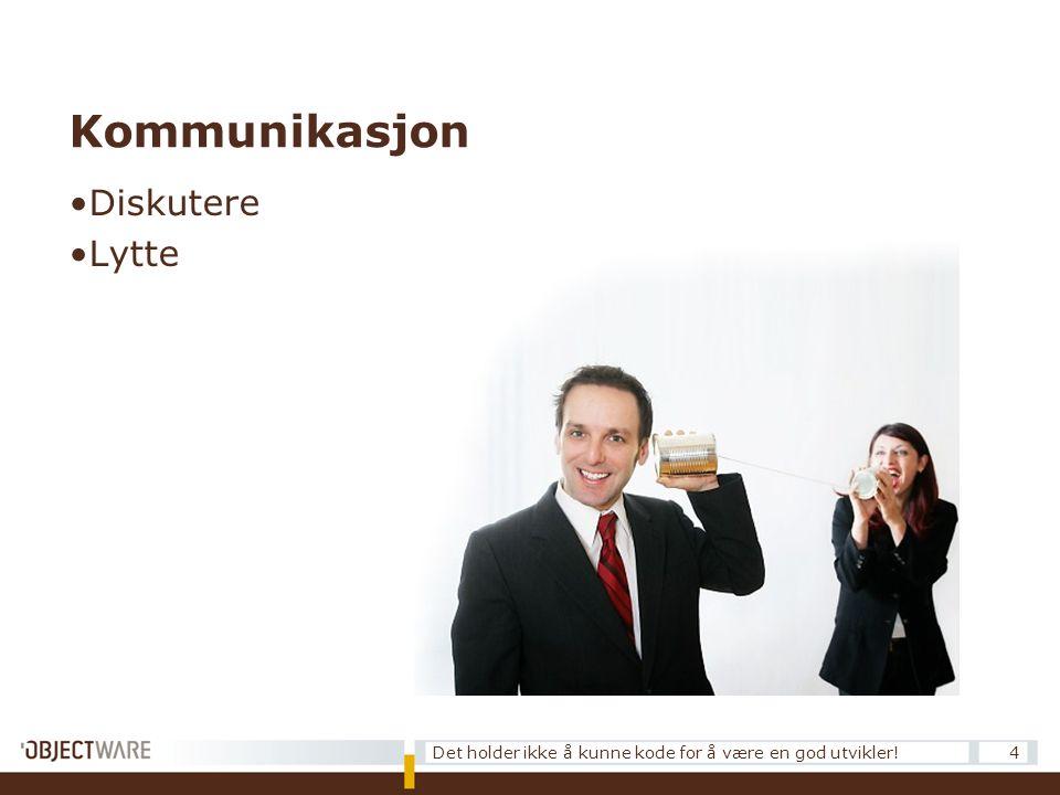 Kommunikasjon •Diskutere •Lytte 4Det holder ikke å kunne kode for å være en god utvikler!