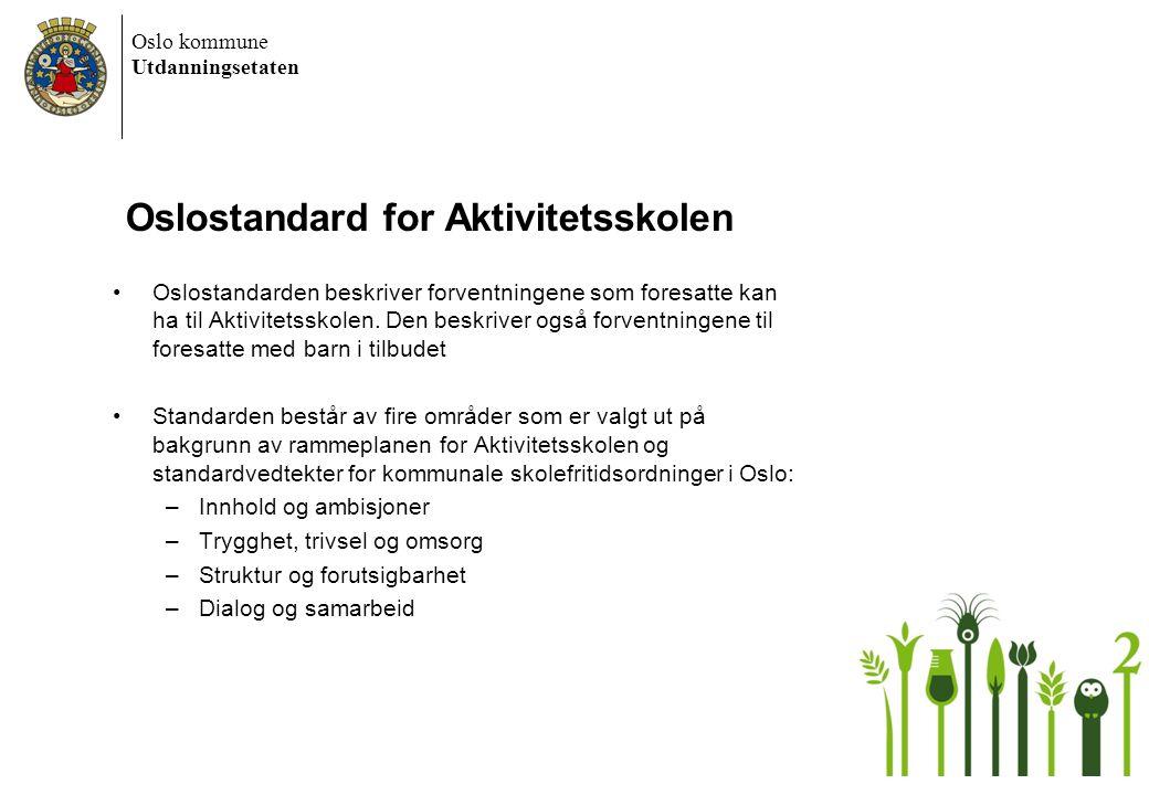 Oslo kommune Utdanningsetaten Oslostandard for Aktivitetsskolen •Oslostandarden beskriver forventningene som foresatte kan ha til Aktivitetsskolen. De