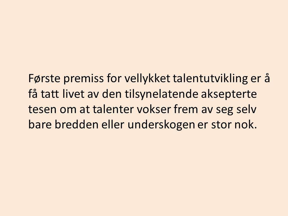 Første premiss for vellykket talentutvikling er å få tatt livet av den tilsynelatende aksepterte tesen om at talenter vokser frem av seg selv bare bre