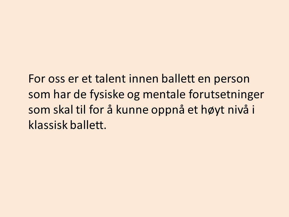 For oss er et talent innen ballett en person som har de fysiske og mentale forutsetninger som skal til for å kunne oppnå et høyt nivå i klassisk balle