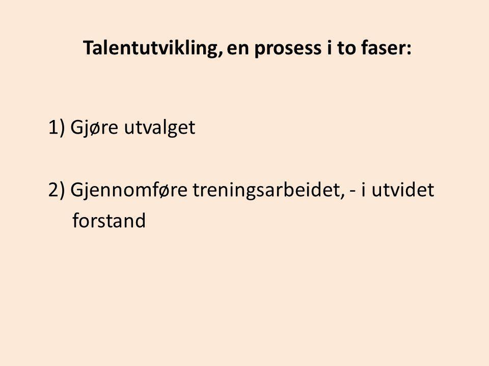 Talentutvikling, en prosess i to faser: 1) Gjøre utvalget 2) Gjennomføre treningsarbeidet, - i utvidet forstand