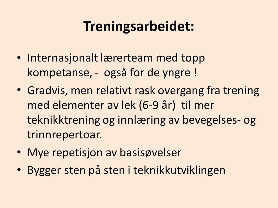 Treningsarbeidet: • Internasjonalt lærerteam med topp kompetanse, - også for de yngre ! • Gradvis, men relativt rask overgang fra trening med elemente