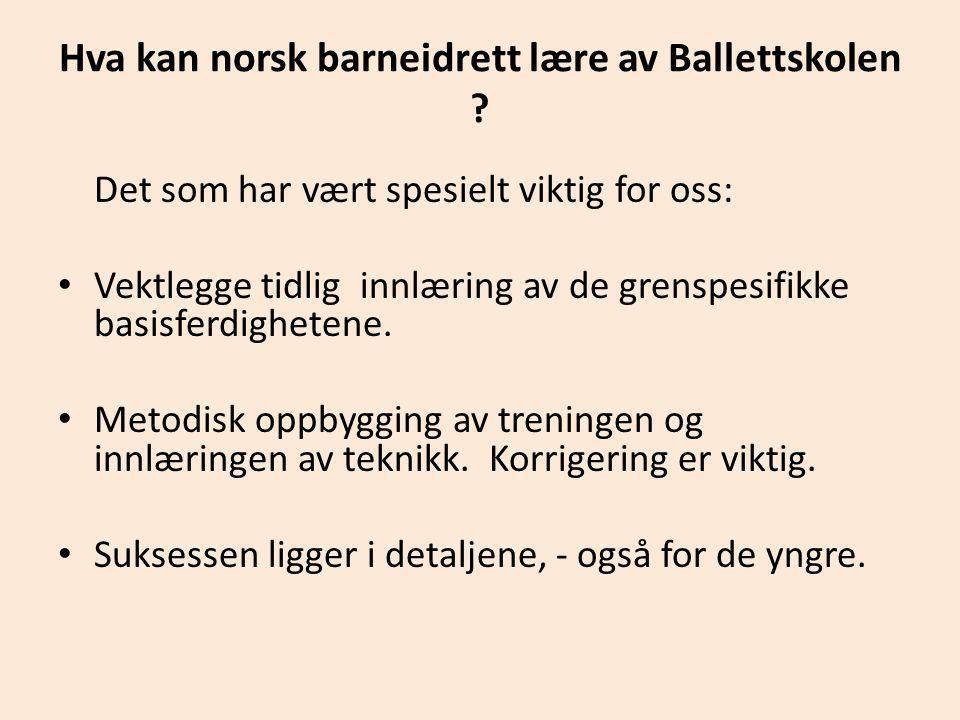 Hva kan norsk barneidrett lære av Ballettskolen ? Det som har vært spesielt viktig for oss: • Vektlegge tidlig innlæring av de grenspesifikke basisfer