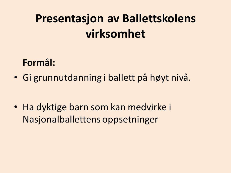 Presentasjon av Ballettskolens virksomhet Formål: • Gi grunnutdanning i ballett på høyt nivå. • Ha dyktige barn som kan medvirke i Nasjonalballettens