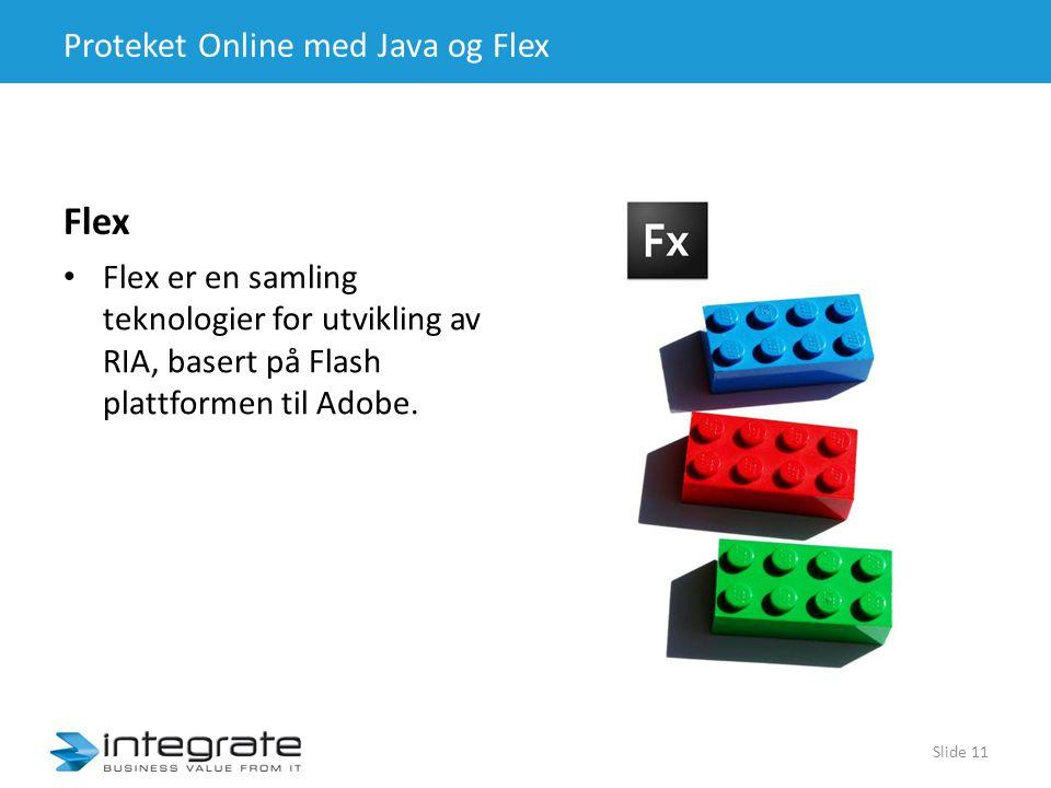 Proteket Online med Java og Flex Flex • Flex er en samling teknologier for utvikling av RIA, basert på Flash plattformen til Adobe.