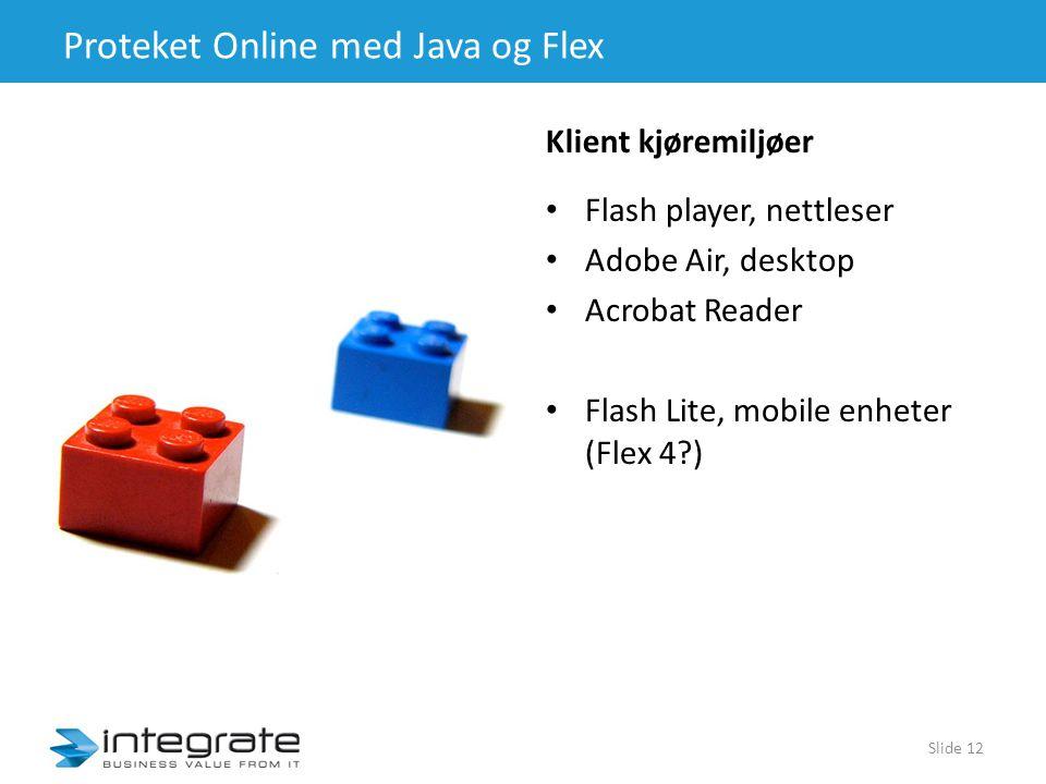 Proteket Online med Java og Flex • Flash player, nettleser • Adobe Air, desktop • Acrobat Reader • Flash Lite, mobile enheter (Flex 4?) Slide 12 Klient kjøremiljøer