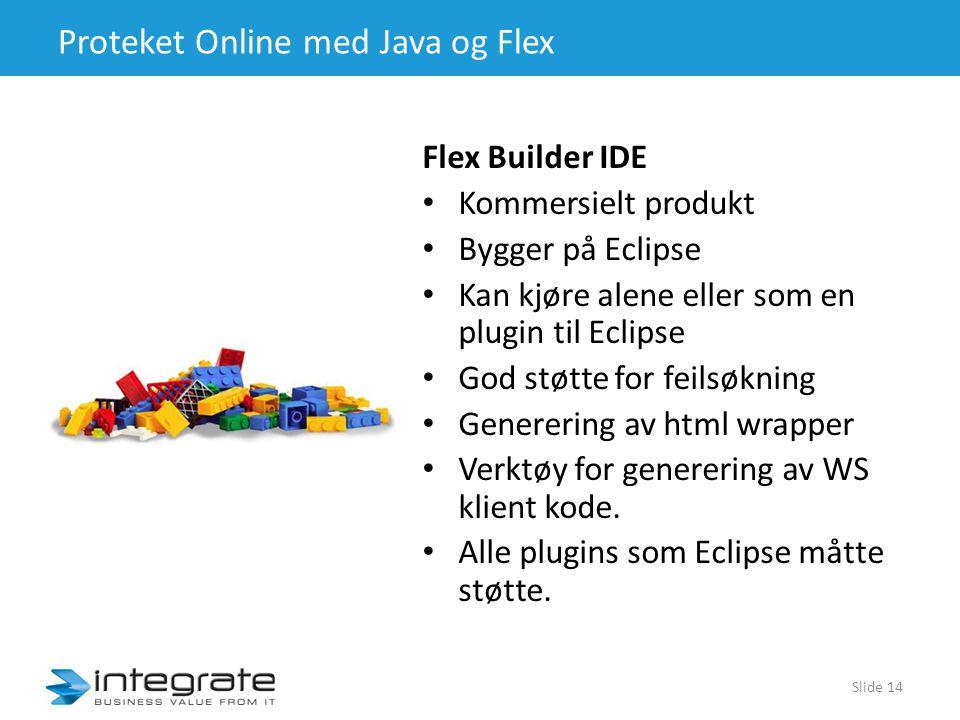 Proteket Online med Java og Flex Flex Builder IDE • Kommersielt produkt • Bygger på Eclipse • Kan kjøre alene eller som en plugin til Eclipse • God støtte for feilsøkning • Generering av html wrapper • Verktøy for generering av WS klient kode.