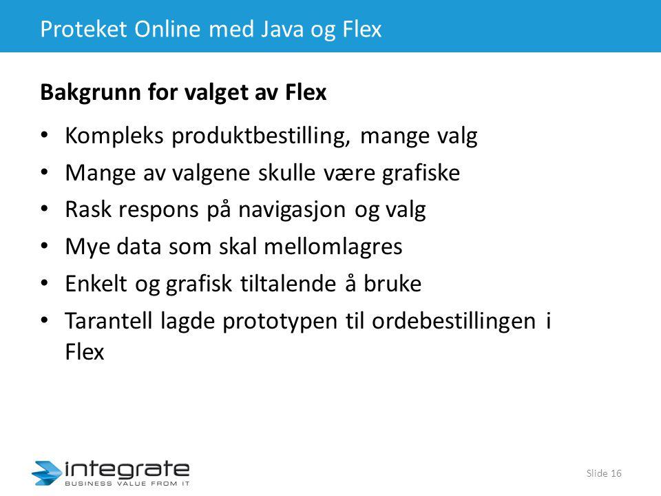 Proteket Online med Java og Flex • Kompleks produktbestilling, mange valg • Mange av valgene skulle være grafiske • Rask respons på navigasjon og valg • Mye data som skal mellomlagres • Enkelt og grafisk tiltalende å bruke • Tarantell lagde prototypen til ordebestillingen i Flex Slide 16 Bakgrunn for valget av Flex