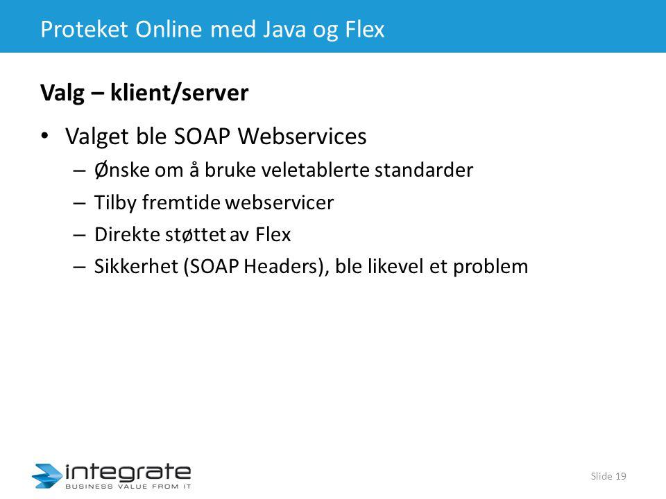 Proteket Online med Java og Flex • Valget ble SOAP Webservices – Ønske om å bruke veletablerte standarder – Tilby fremtide webservicer – Direkte støttet av Flex – Sikkerhet (SOAP Headers), ble likevel et problem Slide 19 Valg – klient/server