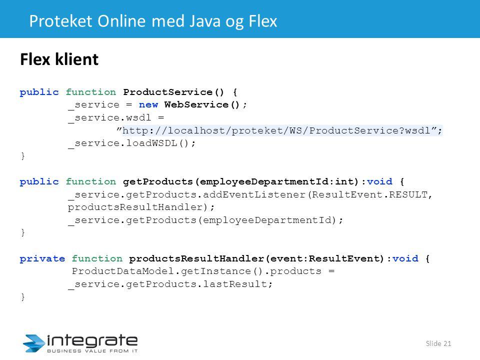 Proteket Online med Java og Flex Slide 21 Flex klient public function ProductService() { _service = new WebService(); _service.wsdl = http://localhost/proteket/WS/ProductService?wsdl ; _service.loadWSDL(); } public function getProducts(employeeDepartmentId:int):void { _service.getProducts.addEventListener(ResultEvent.RESULT, productsResultHandler); _service.getProducts(employeeDepartmentId); } private function productsResultHandler(event:ResultEvent):void { ProductDataModel.getInstance().products = _service.getProducts.lastResult; }