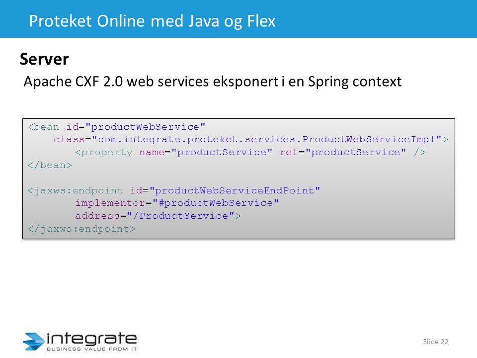 Proteket Online med Java og Flex Slide 22 Server Apache CXF 2.0 web services eksponert i en Spring context <bean id= productWebService class= com.integrate.proteket.services.ProductWebServiceImpl > <jaxws:endpoint id= productWebServiceEndPoint implementor= #productWebService address= /ProductService > <bean id= productWebService class= com.integrate.proteket.services.ProductWebServiceImpl > <jaxws:endpoint id= productWebServiceEndPoint implementor= #productWebService address= /ProductService >