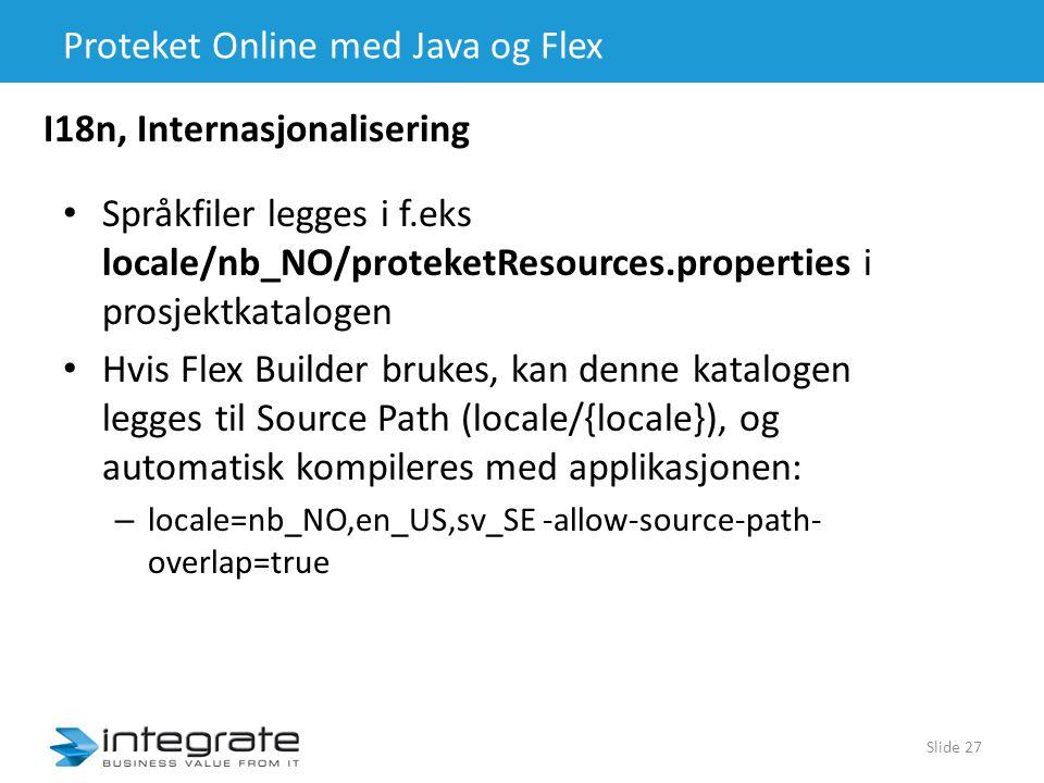 Proteket Online med Java og Flex • Språkfiler legges i f.eks locale/nb_NO/proteketResources.properties i prosjektkatalogen • Hvis Flex Builder brukes, kan denne katalogen legges til Source Path (locale/{locale}), og automatisk kompileres med applikasjonen: – locale=nb_NO,en_US,sv_SE -allow-source-path- overlap=true Slide 27 I18n, Internasjonalisering