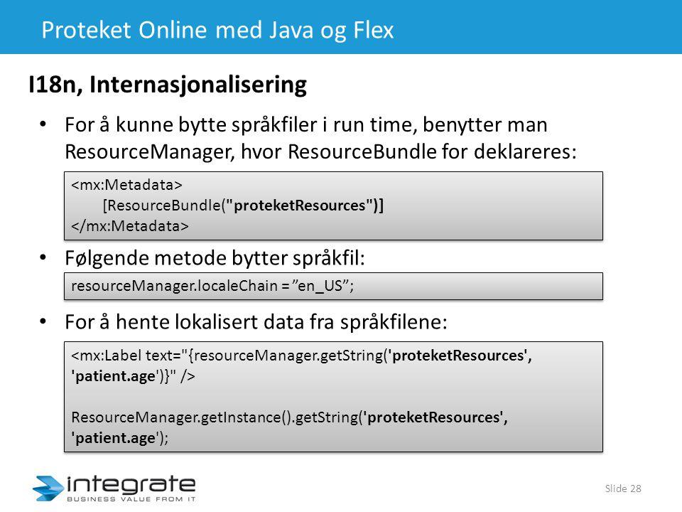 Proteket Online med Java og Flex Slide 28 I18n, Internasjonalisering • For å kunne bytte språkfiler i run time, benytter man ResourceManager, hvor ResourceBundle for deklareres: [ResourceBundle( proteketResources )] [ResourceBundle( proteketResources )] • Følgende metode bytter språkfil: resourceManager.localeChain = en_US ; • For å hente lokalisert data fra språkfilene: ResourceManager.getInstance().getString( proteketResources , patient.age ); ResourceManager.getInstance().getString( proteketResources , patient.age );