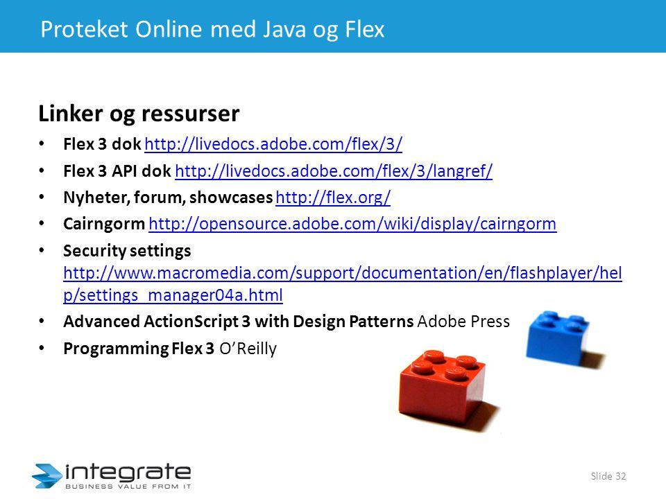 Proteket Online med Java og Flex Linker og ressurser • Flex 3 dok http://livedocs.adobe.com/flex/3/http://livedocs.adobe.com/flex/3/ • Flex 3 API dok http://livedocs.adobe.com/flex/3/langref/http://livedocs.adobe.com/flex/3/langref/ • Nyheter, forum, showcases http://flex.org/http://flex.org/ • Cairngorm http://opensource.adobe.com/wiki/display/cairngormhttp://opensource.adobe.com/wiki/display/cairngorm • Security settings http://www.macromedia.com/support/documentation/en/flashplayer/hel p/settings_manager04a.html http://www.macromedia.com/support/documentation/en/flashplayer/hel p/settings_manager04a.html • Advanced ActionScript 3 with Design Patterns Adobe Press • Programming Flex 3 O'Reilly Slide 32