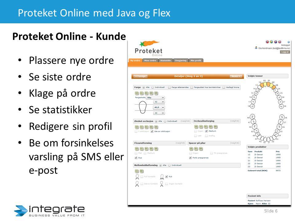 Proteket Online med Java og Flex Slide 6 • Plassere nye ordre • Se siste ordre • Klage på ordre • Se statistikker • Redigere sin profil • Be om forsinkelses varsling på SMS eller e-post Proteket Online - Kunde