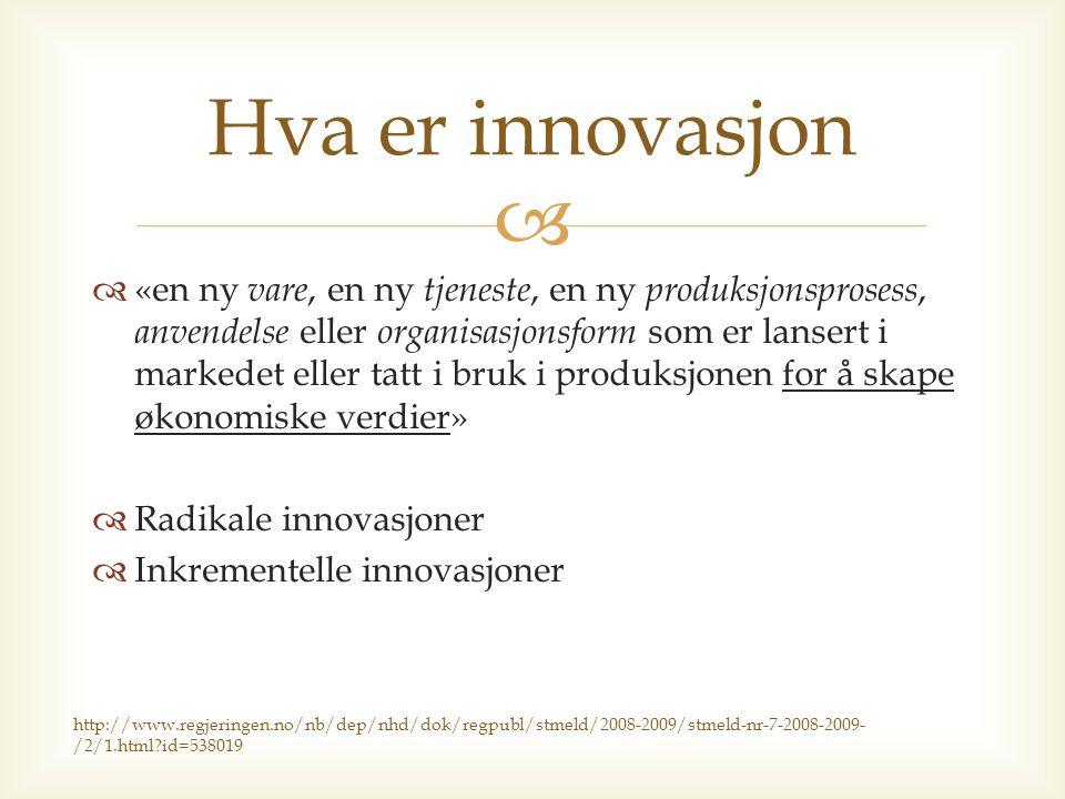   «en ny vare, en ny tjeneste, en ny produksjonsprosess, anvendelse eller organisasjonsform som er lansert i markedet eller tatt i bruk i produksjonen for å skape økonomiske verdier»  Radikale innovasjoner  Inkrementelle innovasjoner Hva er innovasjon http://www.regjeringen.no/nb/dep/nhd/dok/regpubl/stmeld/2008-2009/stmeld-nr-7-2008-2009- /2/1.html id=538019