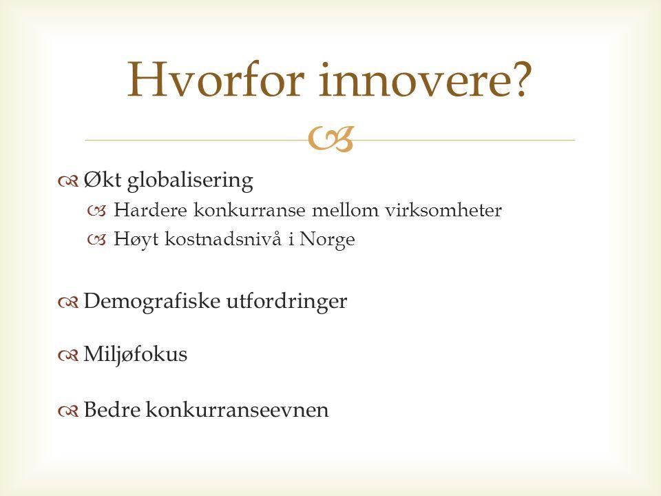   Økt globalisering  Hardere konkurranse mellom virksomheter  Høyt kostnadsnivå i Norge  Demografiske utfordringer  Miljøfokus  Bedre konkurranseevnen Hvorfor innovere